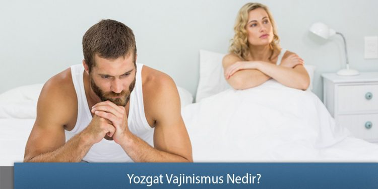 Yozgat Vajinismus Nedir? - Vajinismus Sebepleri